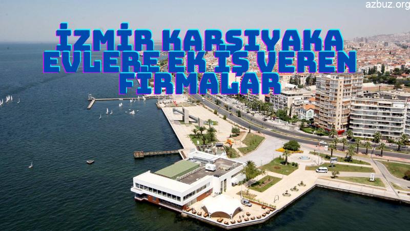 İzmir Karşıyaka Evlere Ek İş Veren Firmalar